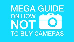 Mega Guide: How NOT to Buy Cameras