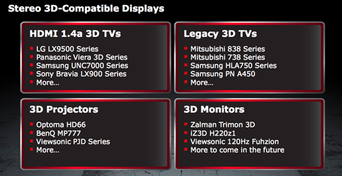 Thanks to the inclusion of HDMI 1.4a ports, Northern Islands cards will be able to power any modern 3DTV and projectors. Here's a sample of what 3D displays are compatible with Northern Islands.