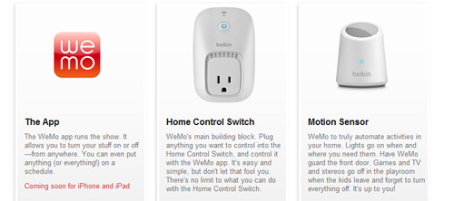 Although WeMo isn't officially in the market as yet, we are nonetheless excited about this upcoming offering from Belkin. The thought of turning your home devices on or off when you're at work is pretty nifty. The WeMo can be coupled with a motion sensor as well.