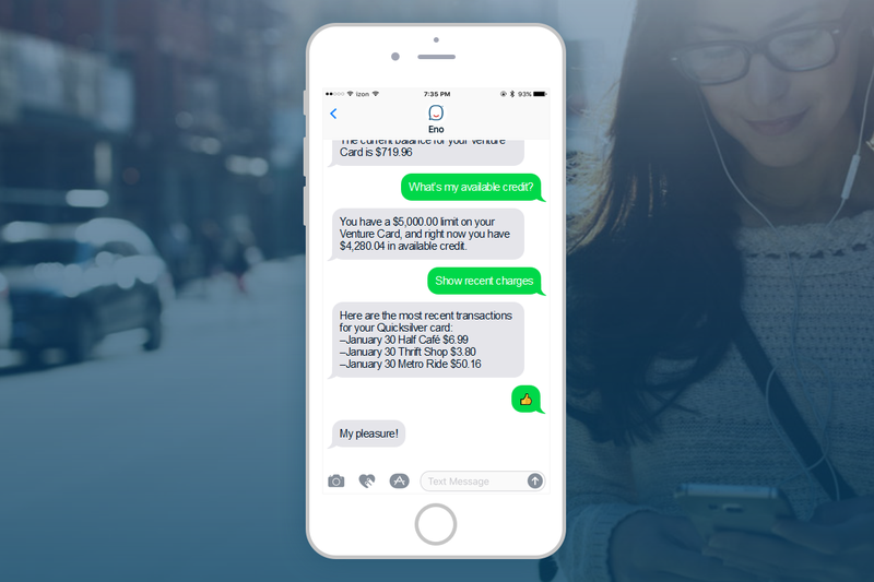 Eno is a SMS chatbot that enables Capital One account holders to check their account balances, pay credit card bills, and check available credit in a conversational manner.